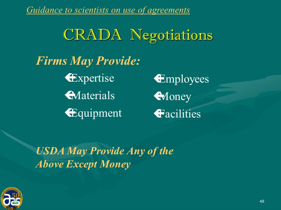 48 CRADA Negotiations CRADA Negotiations USDA May Provide Any of the Above Except Money Firms May Provide: çExpertise çMaterials çEquipment çEmployees çMoney çFacilities Guidance to scientists on use of agreements