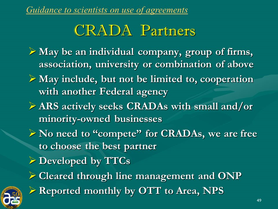 49 CRADA Partners  May be an individual company, group of firms, association, university or combination of above  May include, but not be limited to, cooperation with another Federal agency  ARS actively seeks CRADAs with small and/or minority-owned businesses  No need to compete for CRADAs, we are free to choose the best partner  Developed by TTCs  Cleared through line management and ONP  Reported monthly by OTT to Area, NPS Guidance to scientists on use of agreements