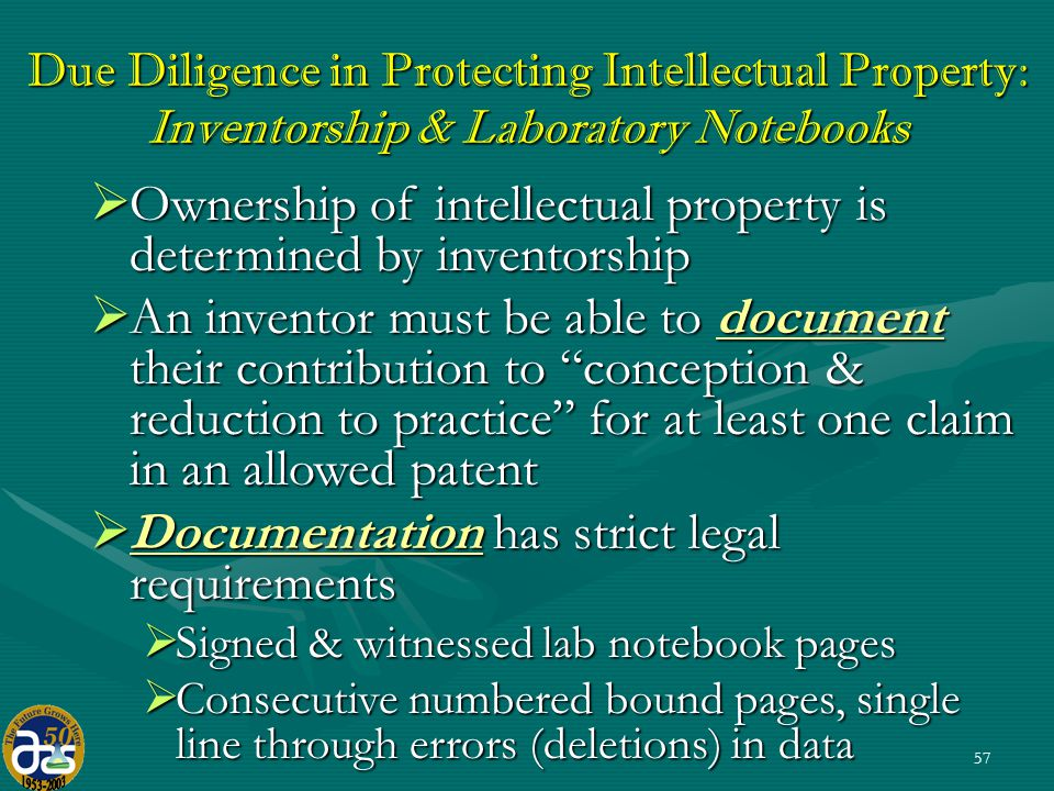 57 Due Diligence in Protecting Intellectual Property: Inventorship & Laboratory Notebooks  Ownership of intellectual property is determined by inventorship  An inventor must be able to document their contribution to conception & reduction to practice for at least one claim in an allowed patent  Documentation has strict legal requirements  Signed & witnessed lab notebook pages  Consecutive numbered bound pages, single line through errors (deletions) in data
