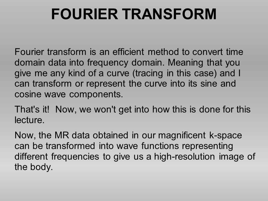 FOURIER TRANSFORM Fourier transform is an efficient method to convert time domain data into frequency domain. Meaning that you give me any kind of a c