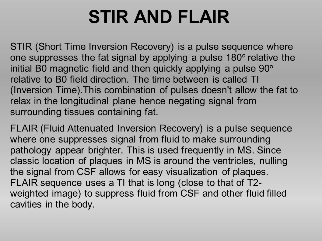 STIR AND FLAIR STIR (Short Time Inversion Recovery) is a pulse sequence where one suppresses the fat signal by applying a pulse 180 o relative the ini