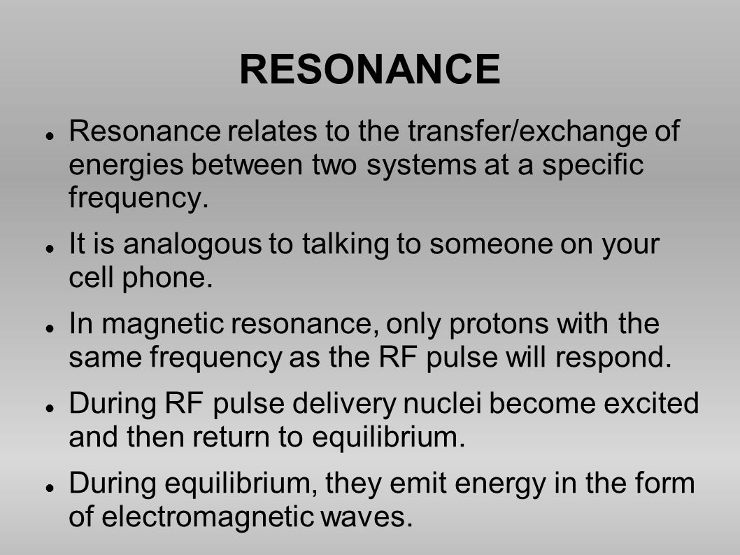 RESONANCE Resonance relates to the transfer/exchange of energies between two systems at a specific frequency. It is analogous to talking to someone on