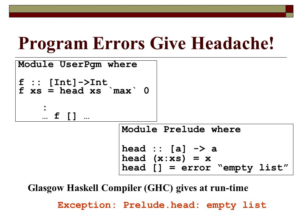 Module UserPgm where f :: [Int]->Int f xs = head xs `max` 0 : … f [] … Program Errors Give Headache! Glasgow Haskell Compiler (GHC) gives at run-time