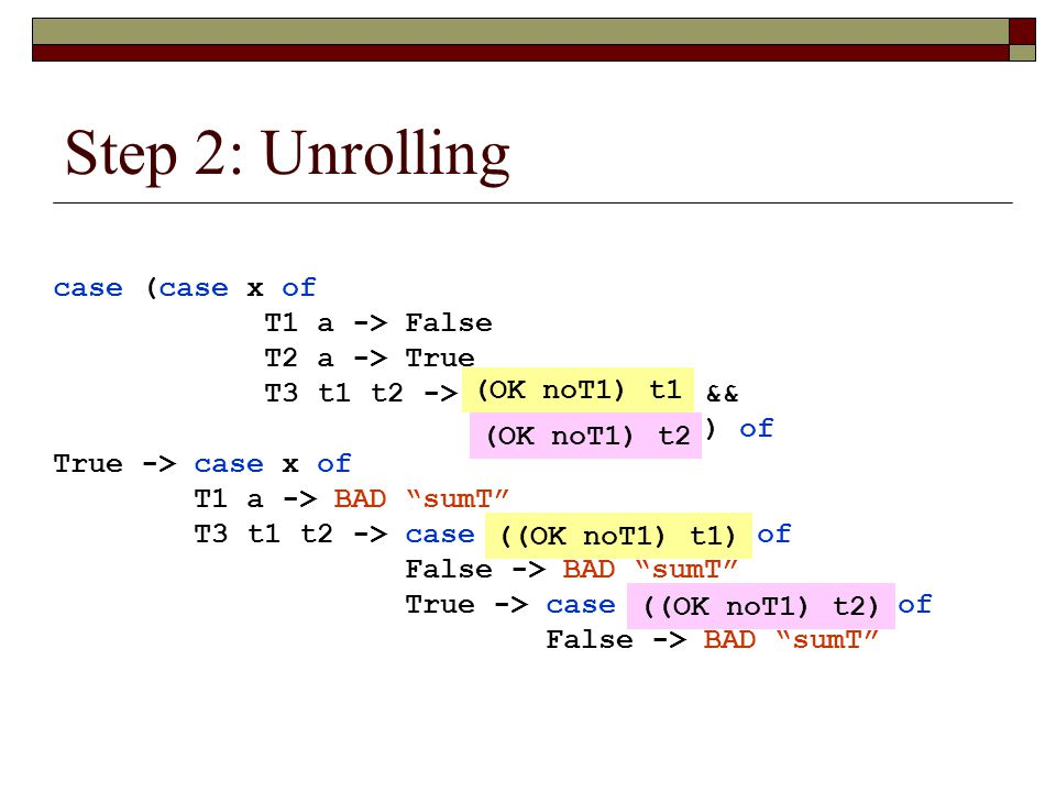 Step 2: Unrolling case (case x of T1 a -> False T2 a -> True T3 t1 t2 -> (OK noT1) t1 && (OK noT1) t2)) of True -> case x of T1 a -> BAD sumT T3 t1 t2 -> case ((OK noT1) t1) of False -> BAD sumT True -> case ((OK noT1) t2) of False -> BAD sumT (OK noT1) t1 (OK noT1) t2 ((OK noT1) t1) ((OK noT1) t2)