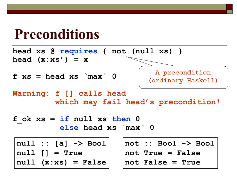 Preconditions head xs @ requires { not (null xs) } head (x:xs') = x f xs = head xs `max` 0 Warning: f [] calls head which may fail head's precondition