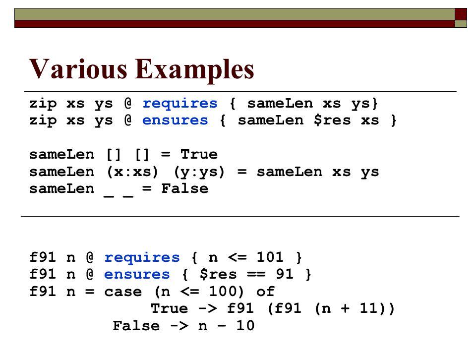 Various Examples zip xs ys @ requires { sameLen xs ys} zip xs ys @ ensures { sameLen $res xs } sameLen [] [] = True sameLen (x:xs) (y:ys) = sameLen xs ys sameLen _ _ = False f91 n @ requires { n <= 101 } f91 n @ ensures { $res == 91 } f91 n = case (n <= 100) of True -> f91 (f91 (n + 11)) False -> n – 10