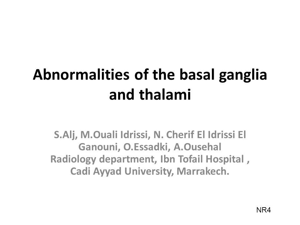 Abnormalities of the basal ganglia and thalami S.Alj, M.Ouali Idrissi, N. Cherif El Idrissi El Ganouni, O.Essadki, A.Ousehal Radiology department, Ibn