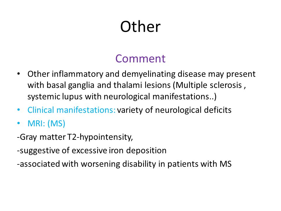 Other Comment Other inflammatory and demyelinating disease may present with basal ganglia and thalami lesions (Multiple sclerosis, systemic lupus with
