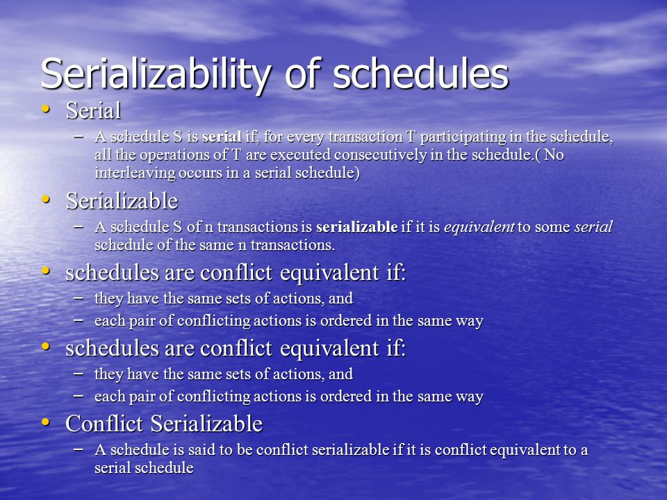 Serializability of schedules Serial Serial – A schedule S is serial if, for every transaction T participating in the schedule, all the operations of T are executed consecutively in the schedule.( No interleaving occurs in a serial schedule) Serializable Serializable – A schedule S of n transactions is serializable if it is equivalent to some serial schedule of the same n transactions.