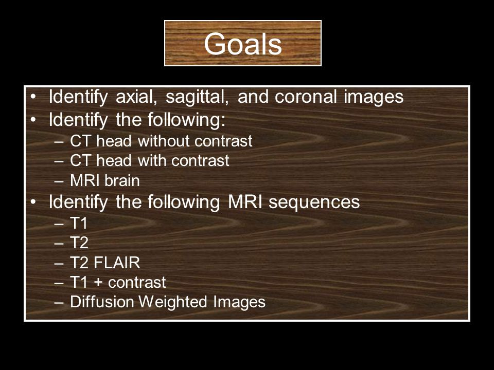 Goals Identify axial, sagittal, and coronal images Identify the following: –CT head without contrast –CT head with contrast –MRI brain Identify the following MRI sequences –T1 –T2 –T2 FLAIR –T1 + contrast –Diffusion Weighted Images