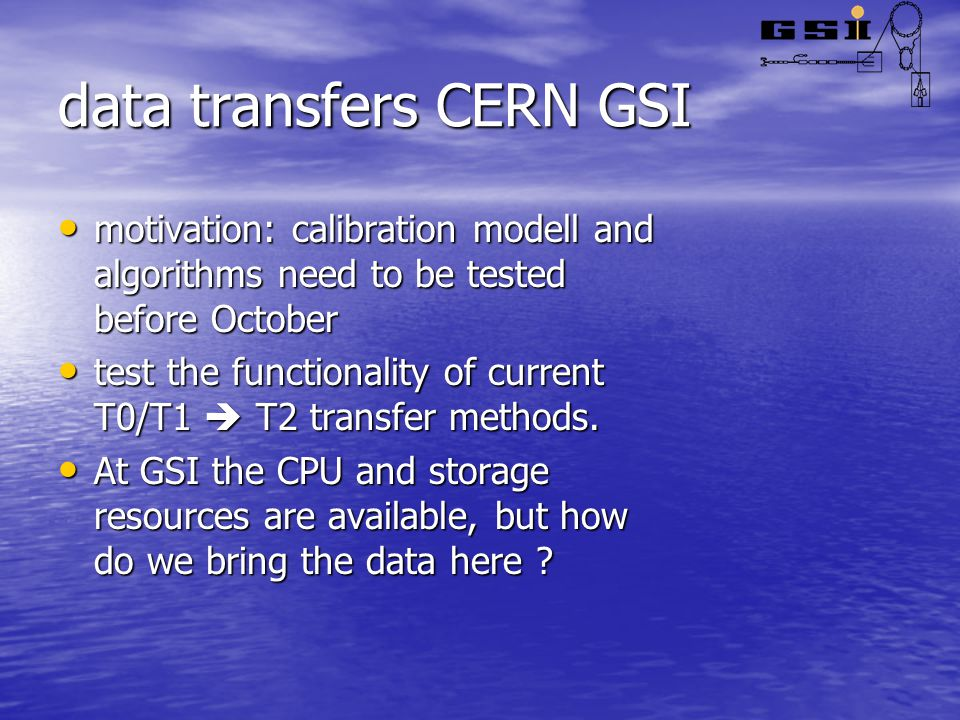 data transfers CERN GSI motivation: calibration modell and algorithms need to be tested before October motivation: calibration modell and algorithms need to be tested before October test the functionality of current T0/T1  T2 transfer methods.