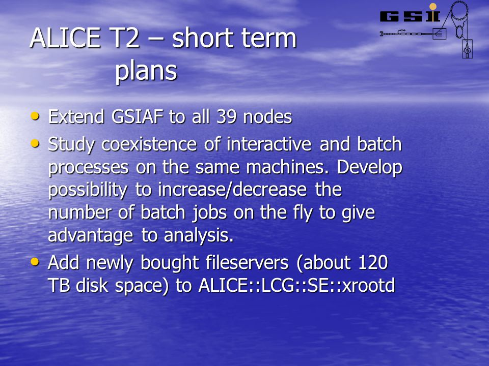 ALICE T2 – short term plans Extend GSIAF to all 39 nodes Extend GSIAF to all 39 nodes Study coexistence of interactive and batch processes on the same machines.