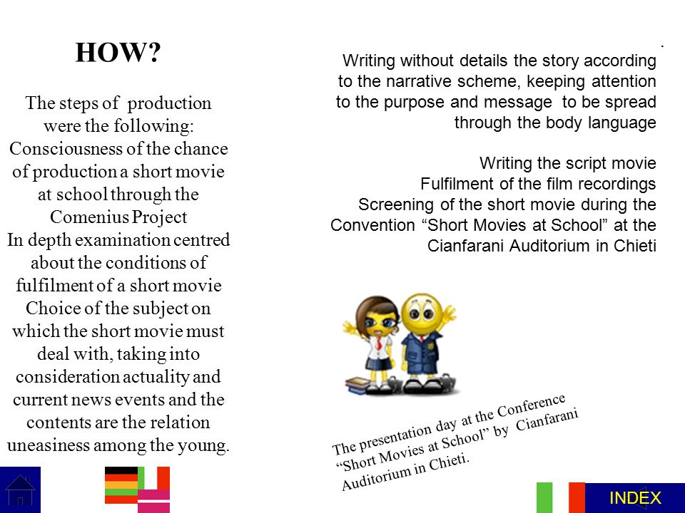 . HOW? The steps of production were the following: Consciousness of the chance of production a short movie at school through the Comenius Project In d
