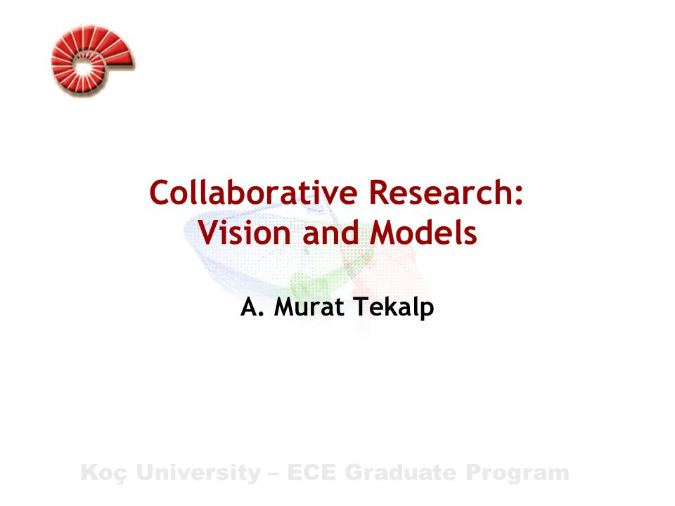 Koç University – ECE Graduate Program Collaborative Research: Vision and Models A. Murat Tekalp