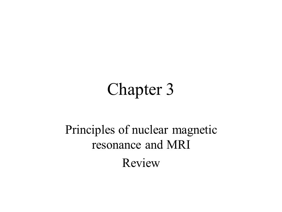 Chapter 3 Principles of nuclear magnetic resonance and MRI Review