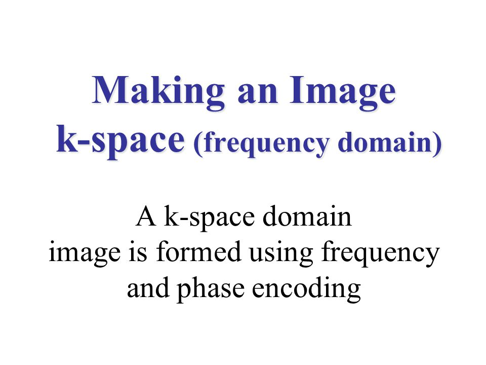 Making an Image k-space (frequency domain) Making an Image k-space (frequency domain) A k-space domain image is formed using frequency and phase encod