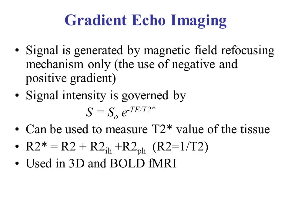 Gradient Echo Imaging Signal is generated by magnetic field refocusing mechanism only (the use of negative and positive gradient) Signal intensity is