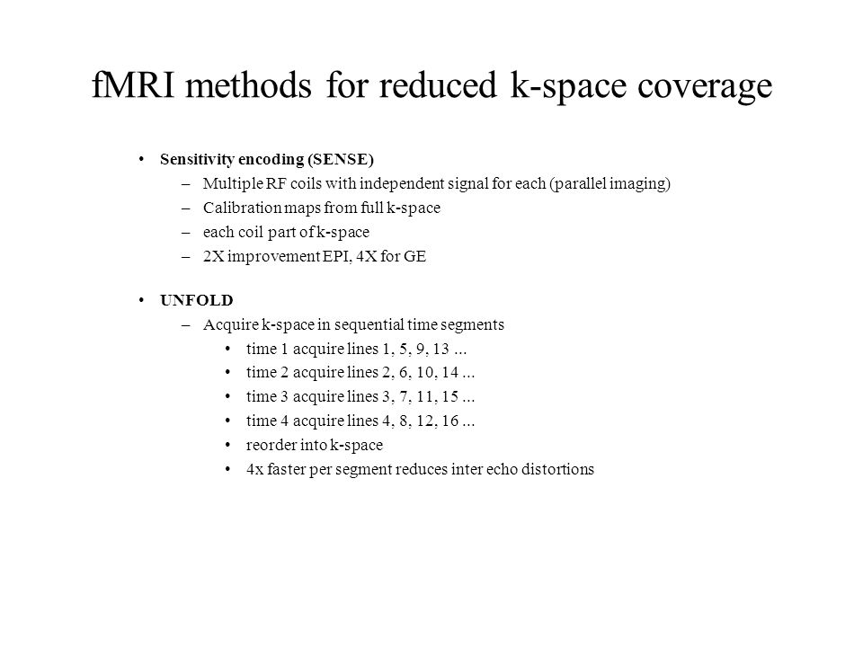 fMRI methods for reduced k-space coverage Sensitivity encoding (SENSE) –Multiple RF coils with independent signal for each (parallel imaging) –Calibra