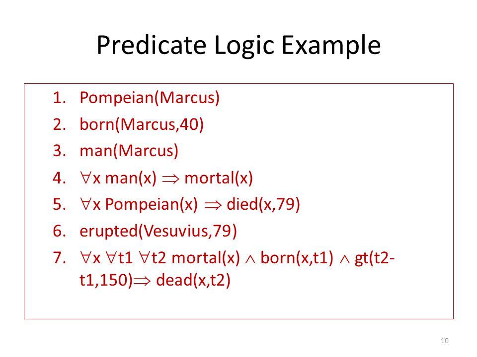 Predicate Logic Example 1.Pompeian(Marcus) 2.born(Marcus,40) 3.man(Marcus) 4.