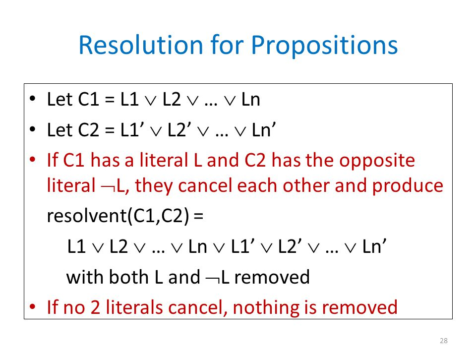 Resolution for Propositions Let C1 = L1  L2  …  Ln Let C2 = L1'  L2'  …  Ln' If C1 has a literal L and C2 has the opposite literal  L, they cancel each other and produce resolvent(C1,C2) = L1  L2  …  Ln  L1'  L2'  …  Ln' with both L and  L removed If no 2 literals cancel, nothing is removed 28