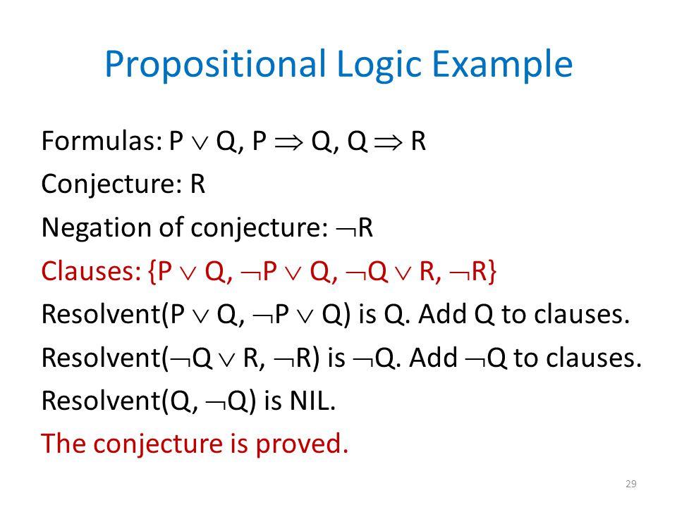Propositional Logic Example Formulas: P  Q, P  Q, Q  R Conjecture: R Negation of conjecture:  R Clauses: {P  Q,  P  Q,  Q  R,  R} Resolvent(P  Q,  P  Q) is Q.