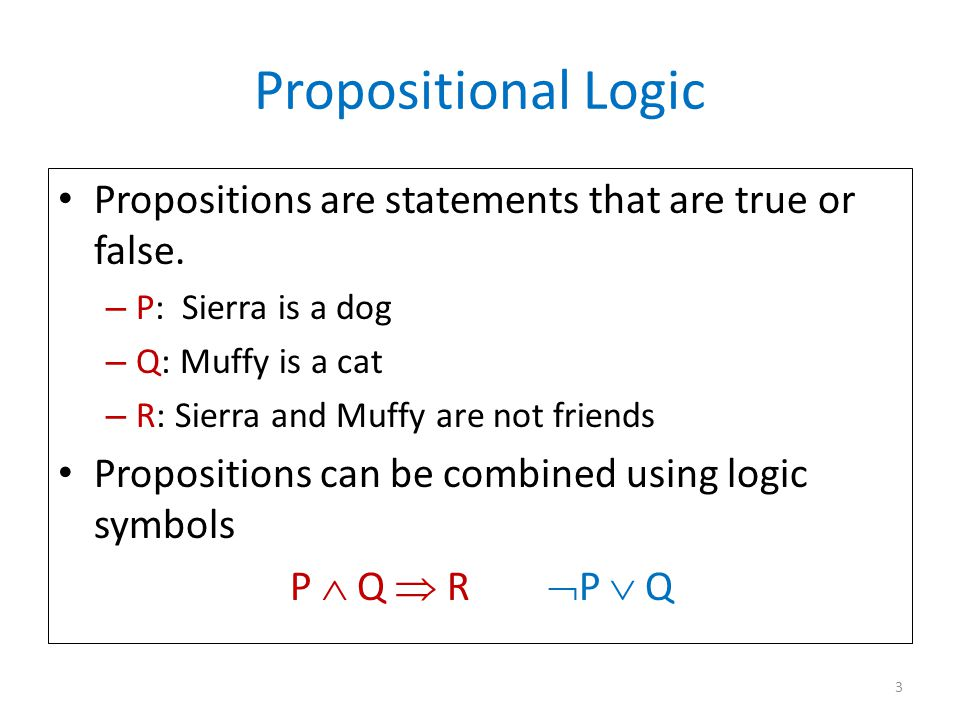 Propositional Logic Propositions are statements that are true or false. – P: Sierra is a dog – Q: Muffy is a cat – R: Sierra and Muffy are not friends