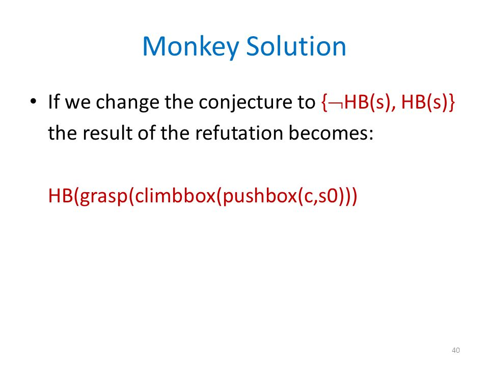 Monkey Solution If we change the conjecture to {  HB(s), HB(s)} the result of the refutation becomes: HB(grasp(climbbox(pushbox(c,s0))) 40