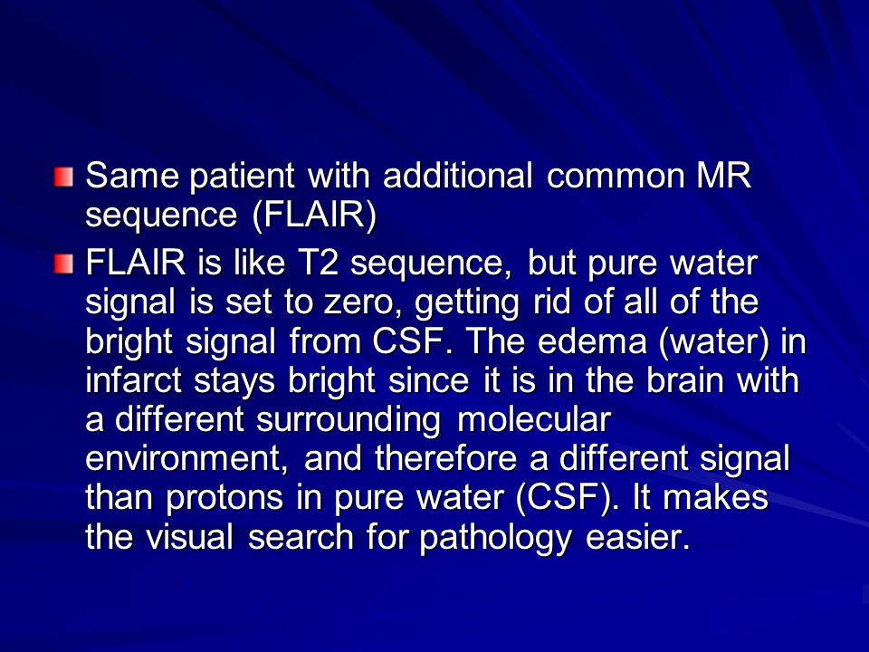Same patient with additional common MR sequence (FLAIR) FLAIR is like T2 sequence, but pure water signal is set to zero, getting rid of all of the bright signal from CSF.