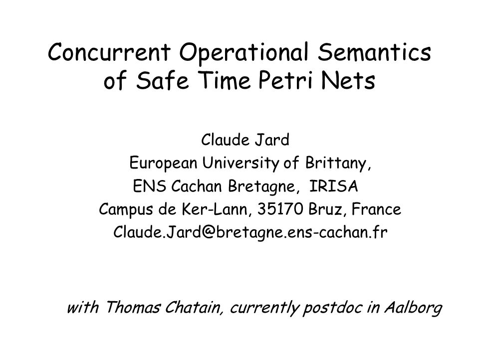Time & Concurrent Semantics Seems to be a bit contradictory: –Time is a global notion –Concurrency is implied by independent actions, which are locally decided Is difficult: –even for the simple case of safe time Petri net, the definition of unfoldings and finite complete prefixes was left open