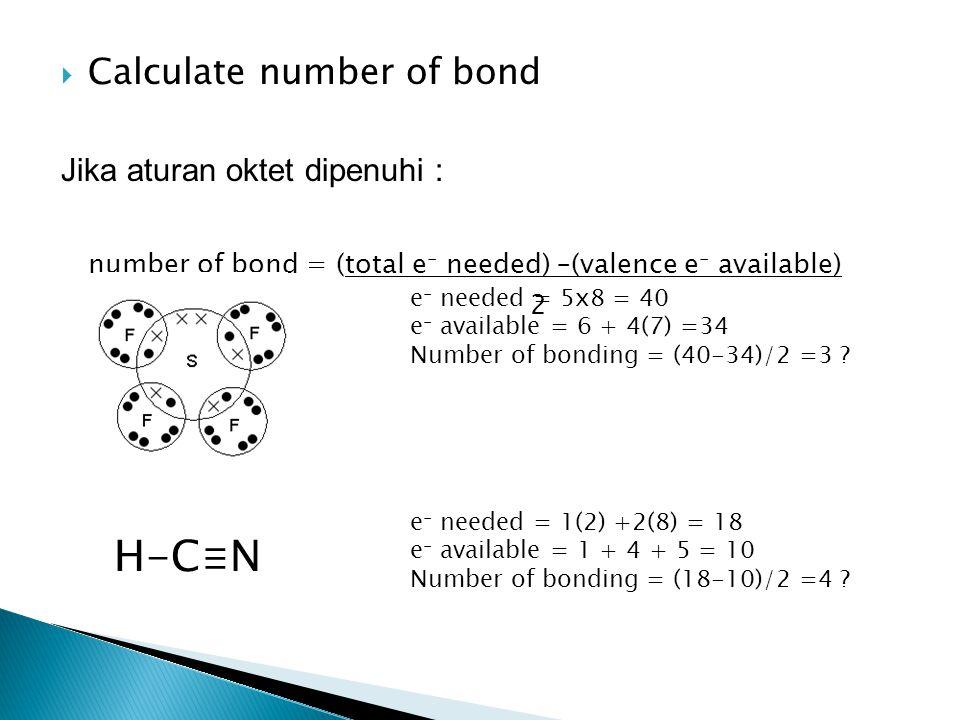  Calculate number of bond Jika aturan oktet dipenuhi : number of bond = (total e - needed) –(valence e - available) 2 e - needed = 5x8 = 40 e - available = 6 + 4(7) =34 Number of bonding = (40-34)/2 =3 .