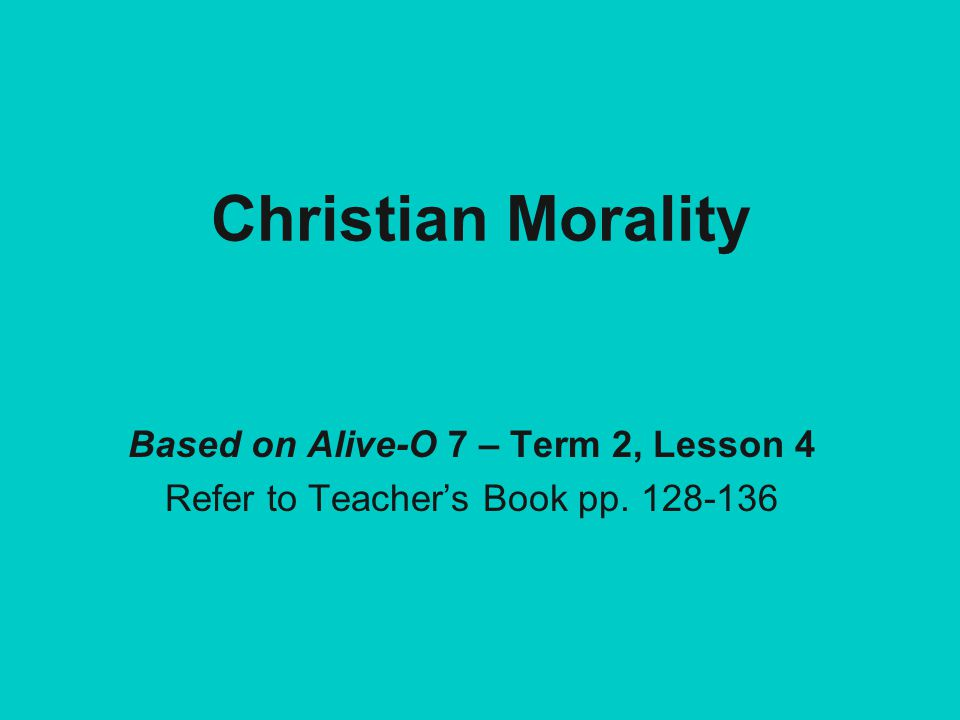 Christian Morality Based on Alive-O 7 – Term 2, Lesson 4 Refer to Teacher's Book pp. 128-136