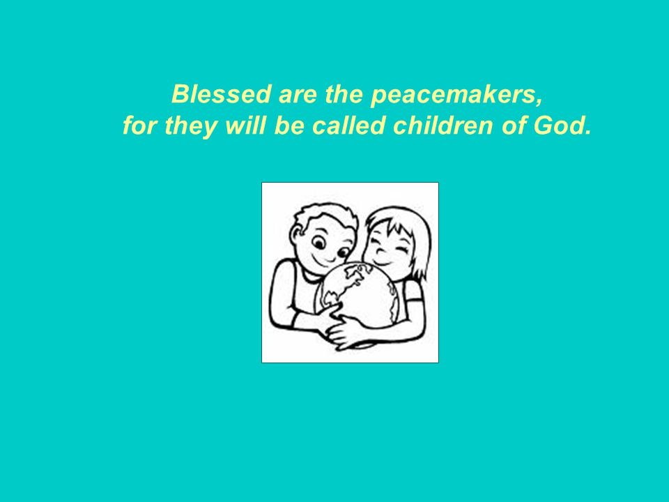 Blessed are the peacemakers, for they will be called children of God.