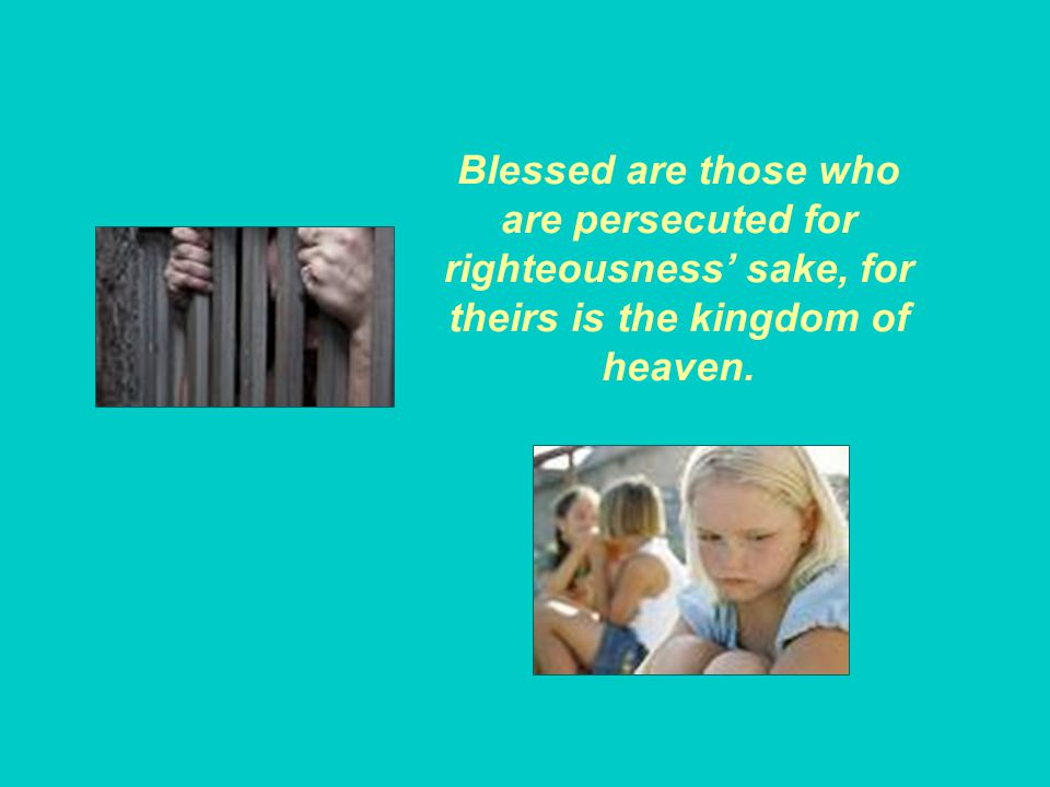 Blessed are those who are persecuted for righteousness' sake, for theirs is the kingdom of heaven.