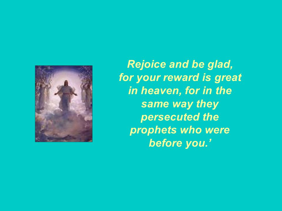 Rejoice and be glad, for your reward is great in heaven, for in the same way they persecuted the prophets who were before you.'