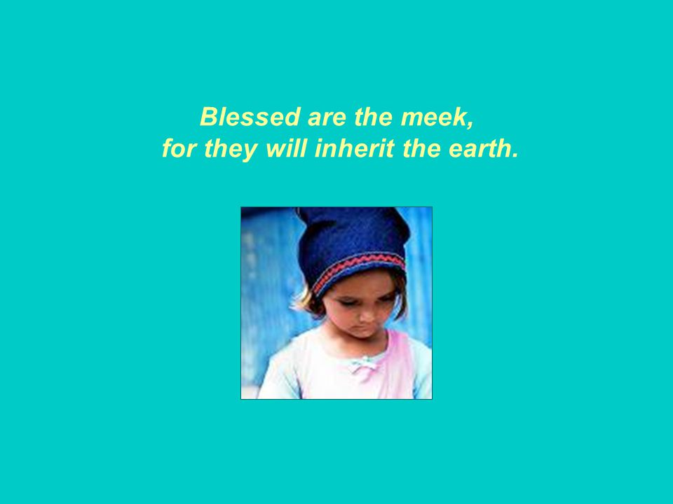 Blessed are the meek, for they will inherit the earth.