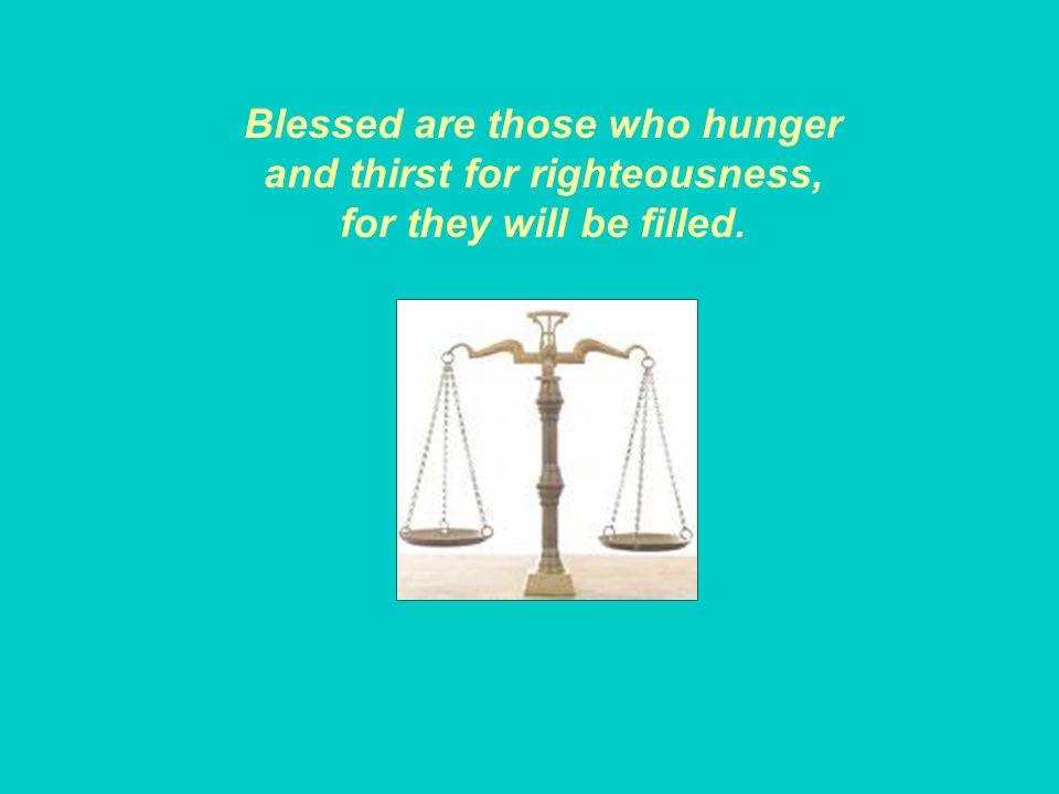 Blessed are those who hunger and thirst for righteousness, for they will be filled.