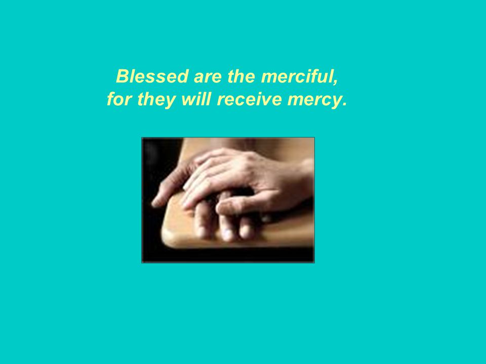 Blessed are the merciful, for they will receive mercy.