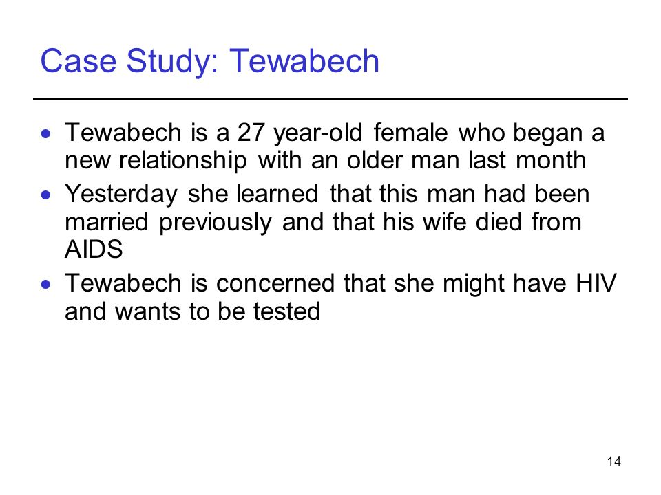 14 Case Study: Tewabech  Tewabech is a 27 year-old female who began a new relationship with an older man last month  Yesterday she learned that this man had been married previously and that his wife died from AIDS  Tewabech is concerned that she might have HIV and wants to be tested