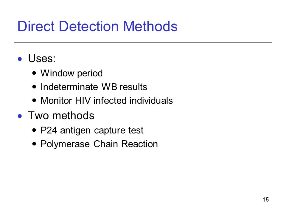15 Direct Detection Methods  Uses: Window period Indeterminate WB results Monitor HIV infected individuals  Two methods P24 antigen capture test Polymerase Chain Reaction