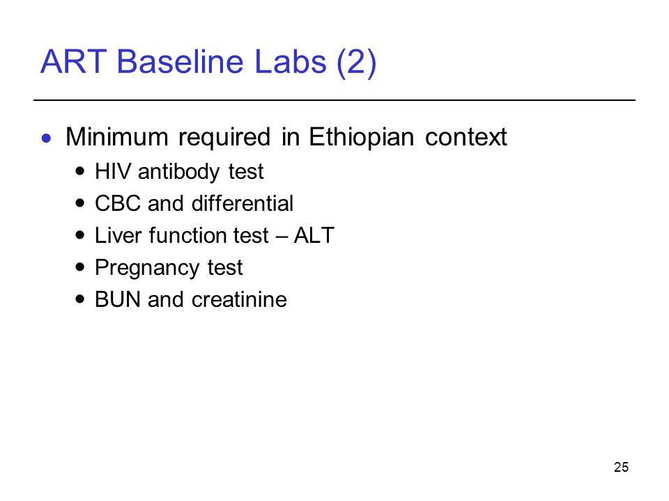 25 ART Baseline Labs (2)  Minimum required in Ethiopian context HIV antibody test CBC and differential Liver function test – ALT Pregnancy test BUN and creatinine