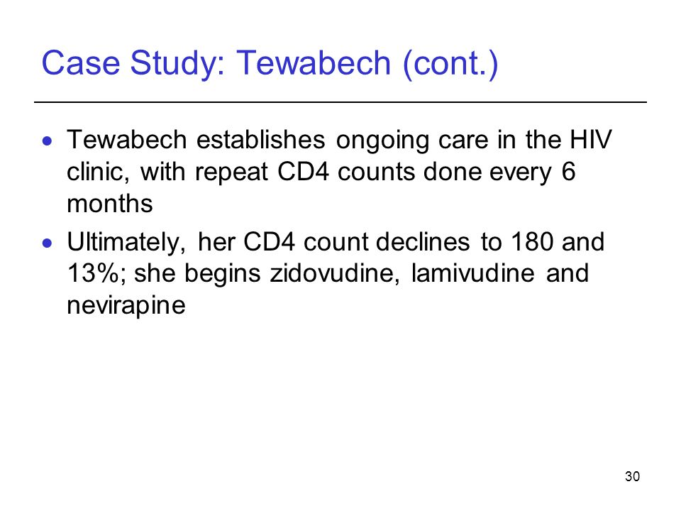30 Case Study: Tewabech (cont.)  Tewabech establishes ongoing care in the HIV clinic, with repeat CD4 counts done every 6 months  Ultimately, her CD4 count declines to 180 and 13%; she begins zidovudine, lamivudine and nevirapine