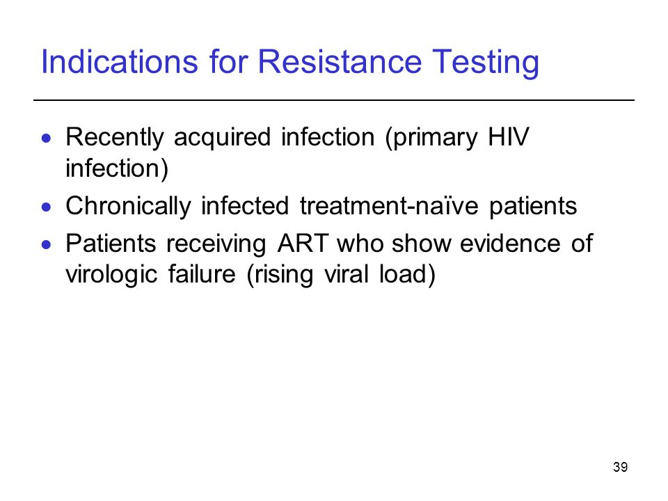 39 Indications for Resistance Testing  Recently acquired infection (primary HIV infection)  Chronically infected treatment-naïve patients  Patients receiving ART who show evidence of virologic failure (rising viral load)