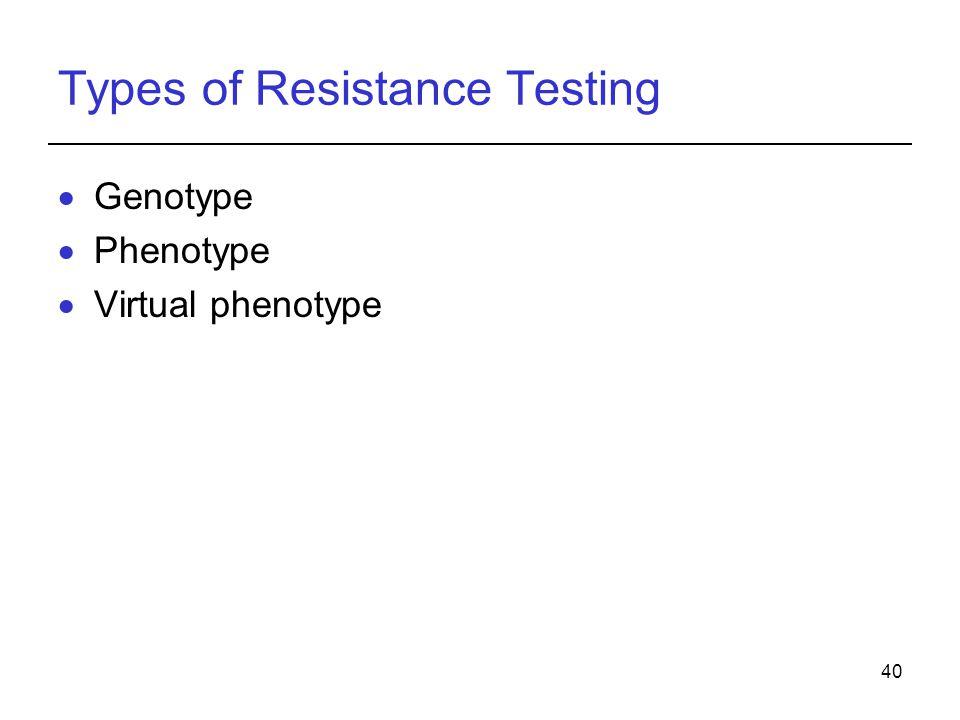 40 Types of Resistance Testing  Genotype  Phenotype  Virtual phenotype