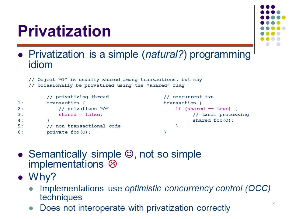 3 Privatization Privatization is a simple (natural ) programming idiom // Object O is usually shared among transactions, but may // occasionally be privatized using the shared flag // privatizing thread// concurrent txn 1:transaction {transaction { 2: // privatizes O if (shared == true) { 3: shared = false;// txnal processing 4:}shared_foo(O); 5:// non-transactional code } 6:private_foo(O);} Semantically simple, not so simple implementations  Why.