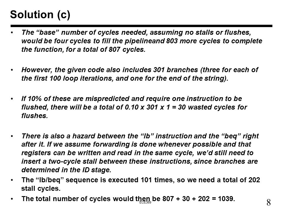 8 ECE369 Solution (c) The base number of cycles needed, assuming no stalls or flushes, would be four cycles to fill the pipelineand 803 more cycles to complete the function, for a total of 807 cycles.
