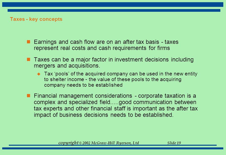 copyright © 2002 McGraw-Hill Ryerson, Ltd Slide 19 Taxes - key concepts Earnings and cash flow are on an after tax basis - taxes represent real costs