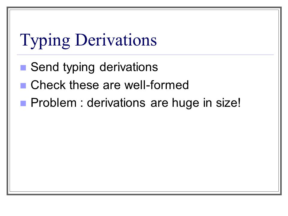 Typing Derivations Send typing derivations Check these are well-formed Problem : derivations are huge in size!