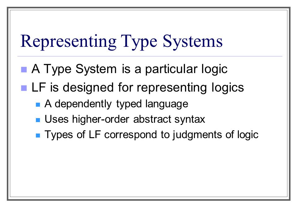 Representing Type Systems A Type System is a particular logic LF is designed for representing logics A dependently typed language Uses higher-order abstract syntax Types of LF correspond to judgments of logic