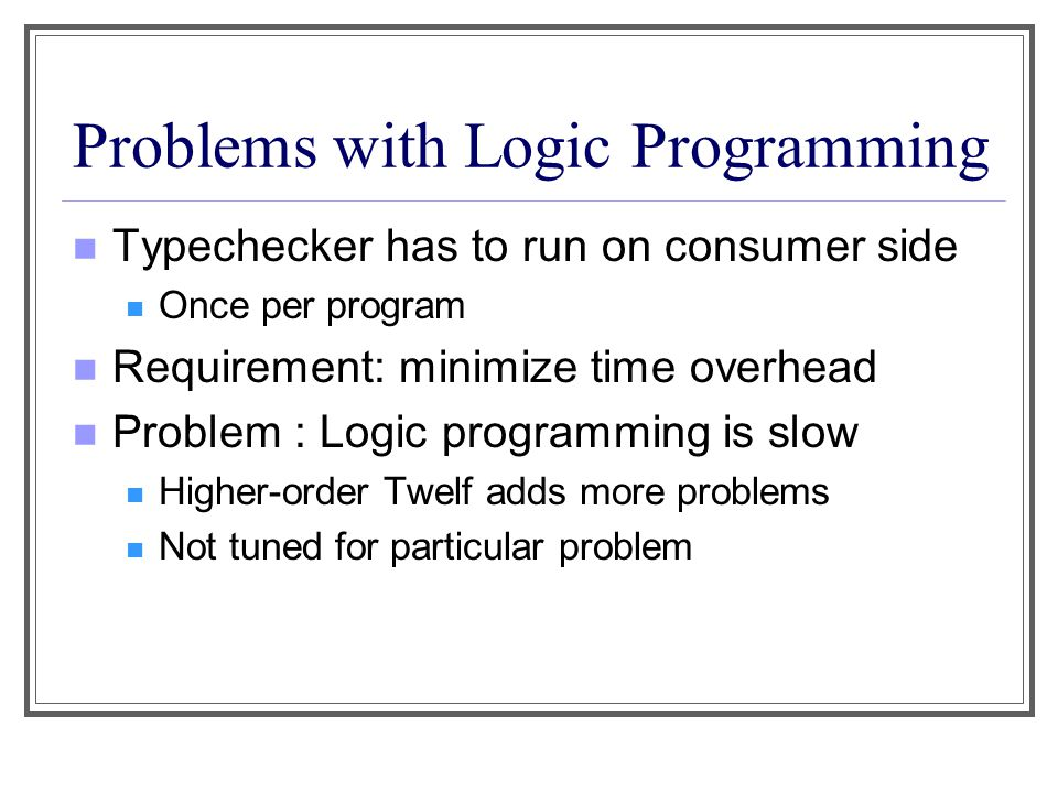 Problems with Logic Programming Typechecker has to run on consumer side Once per program Requirement: minimize time overhead Problem : Logic programmi