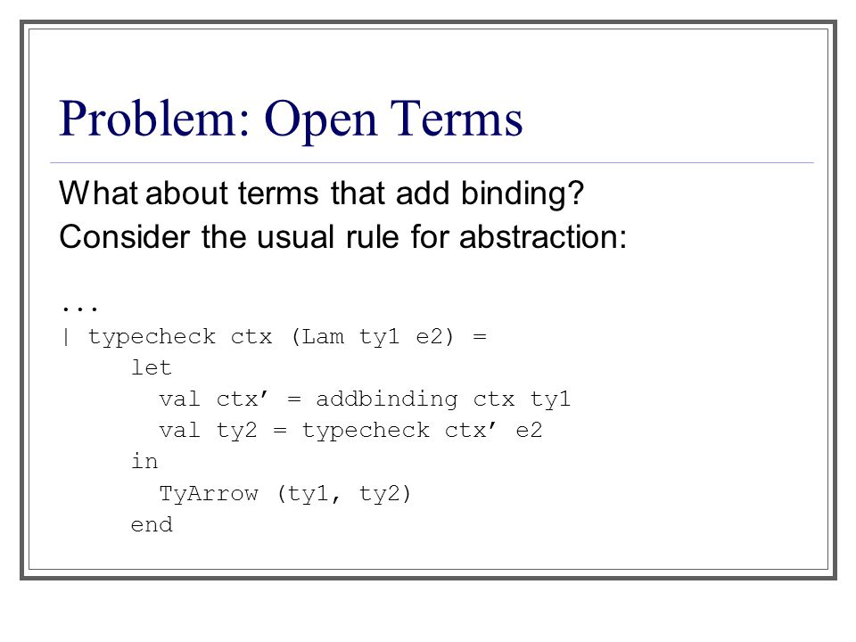 Problem: Open Terms What about terms that add binding? Consider the usual rule for abstraction:... | typecheck ctx (Lam ty1 e2) = let val ctx' = addbi